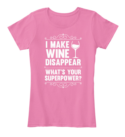 I Make Wine Disappear What's Your Superpower? True Pink T-Shirt Front