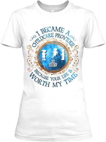 I Became A Childcare Provider Because Your Life Is Worth My Time White T-Shirt Front