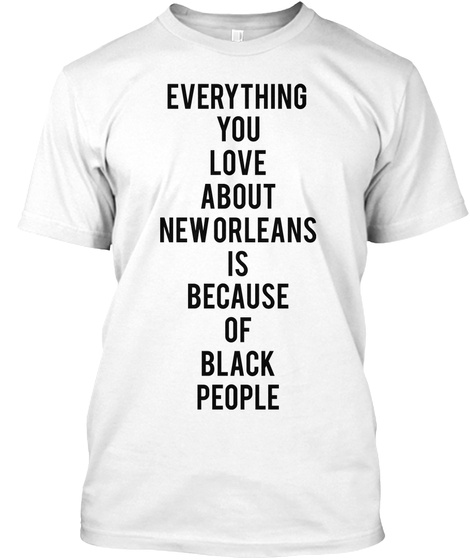 Everything You Love About New Orleans La Because Of Black People White T-Shirt Front