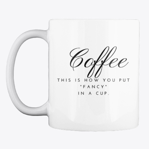 """Coffee Is """"Fancy"""" In A Cup! White T-Shirt Front"""