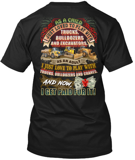 As A Child I Just Loved To Play With Trucks, Bulldozers And Excavators.As An A Adult I Just Love To Play With Trucks,... Black T-Shirt Back
