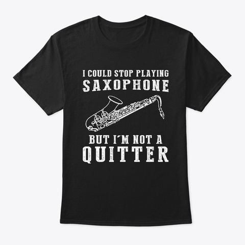 I Could Stop Saxophone  Im Not A Quitter Black T-Shirt Front