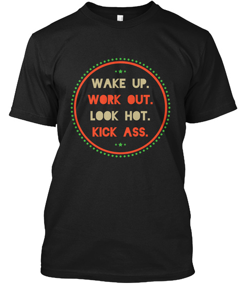 Wake Up. Work Out. Look Hot. Kick Ass. Black T-Shirt Front