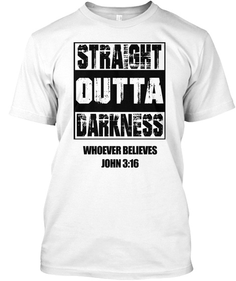 Straight Outta Darkness Whoever Believes John 3:16 White T-Shirt Front