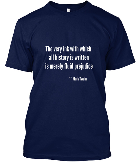 The Very Ink With Which All History Is Written Is Merely Fluid Prejudice ~ Mark Twain Navy T-Shirt Front