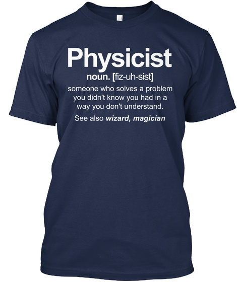 Physicist Noun. (Fiz Uh Sist) Someone Who Solves A Problem You Didn't Know You Had In A Way You Don't Understand. See... Navy T-Shirt Front