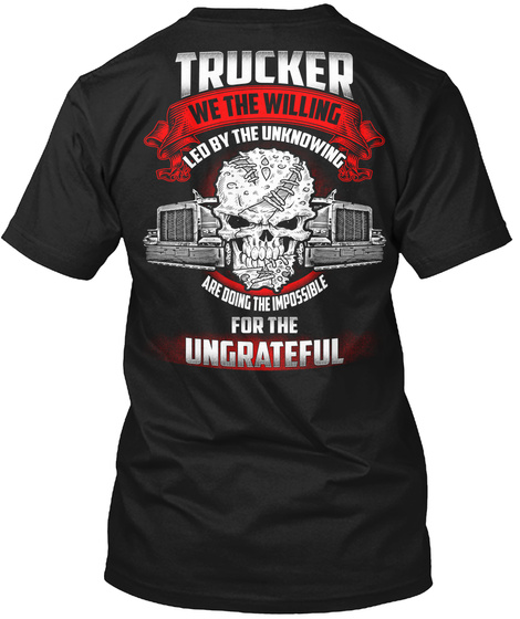 Trucker We The Willing Led By The Unknowing  Are Doing The Impossible For The Ungrateful Black T-Shirt Back