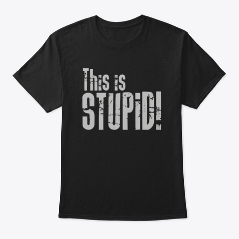 This Is Stupid! Black T-Shirt Front