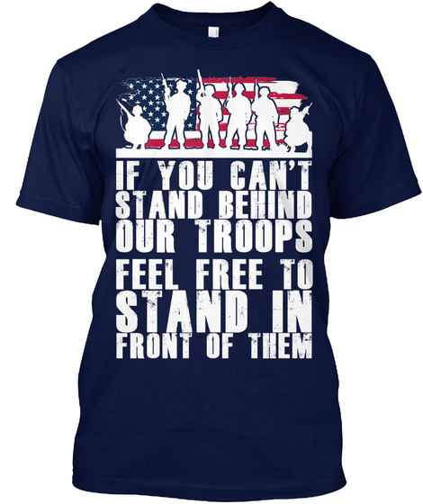 If You Can't Stand Behind Our Troops Feel Free To Stand In Front Of Them Navy T-Shirt Front