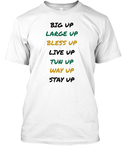 Big Up Large Up Bless Up Live Up Tun Up Way Up Stay Up White T-Shirt Front