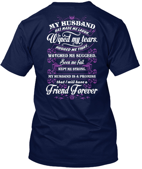 My Husband Has Made Me Laugh. Wiped My Tears. Hugged Me Tight. Watched Me Succeed. Seen Me Fail. Kept Me Strong. My... Navy T-Shirt Back