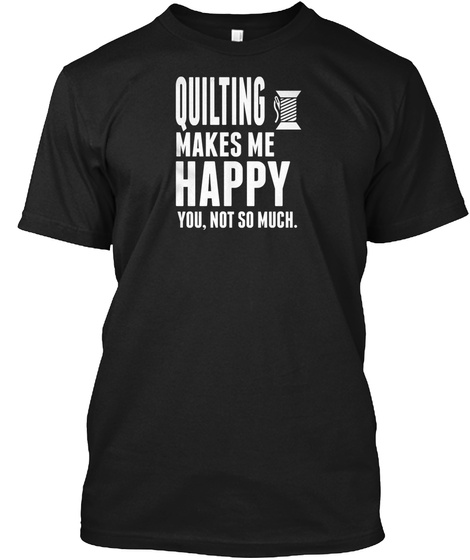 Quilting Makes Me Happy Funny Gift Ideal Black T-Shirt Front