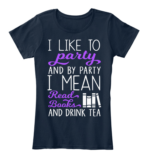 I Like To Party And By Party I Mean Read Books And Drink Tea New Navy T-Shirt Front