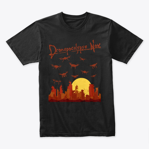 Dronapocalypse Now • Funny Drone Gift Black T-Shirt Front