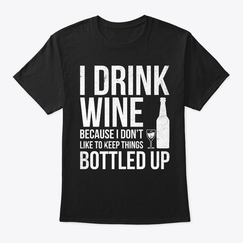 I Drink Wine Because I Don't Like To  Black T-Shirt Front