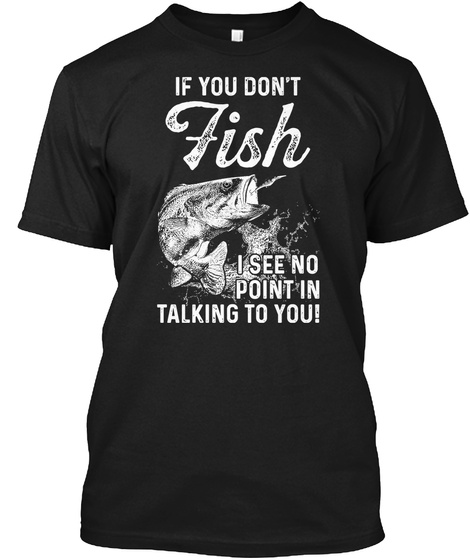 See No Point Talking To You Fishin Shirt Black T-Shirt Front