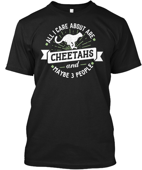 All I Care About Are Cheetahs And Maybe 3 People Black T-Shirt Front