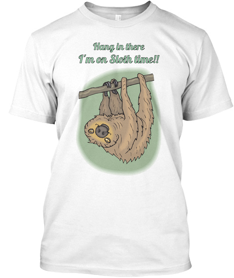 Hang In There I'm On Sloth Time!! White T-Shirt Front