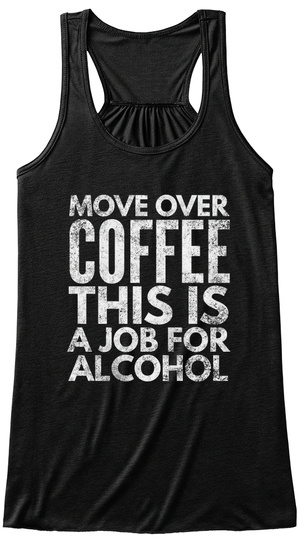 Move Over Coffee Is A Job For Alcohol Black T-Shirt Front