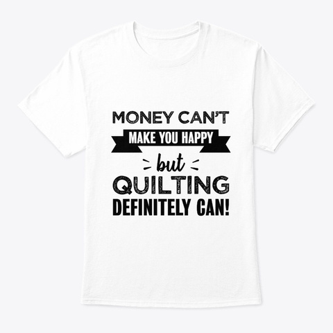 Quilting Makes You Happy Funny Gift White T-Shirt Front
