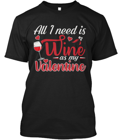 All I Need Is Wine As My Valentine Black T-Shirt Front