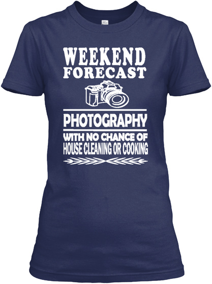 Weekend Forecast Photography With No Chance Of House Cleaning Or Cooking  Navy T-Shirt Front