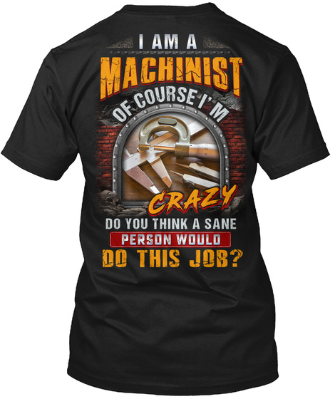 I Am A Machinist Of Course Im Crazy Do You Think A Sane Person Would Do This Job Black T-Shirt Back