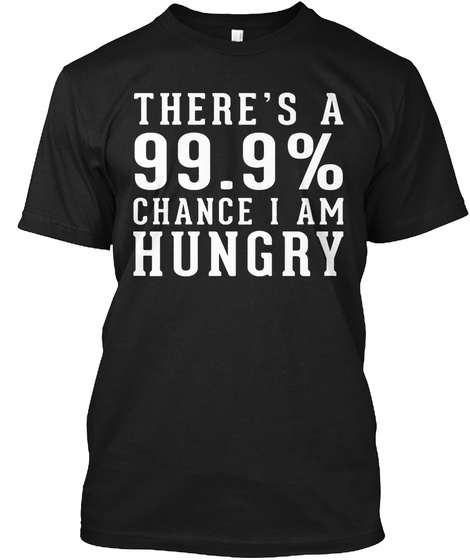 There's A 99.9% Chance I Am Hungry Black T-Shirt Front