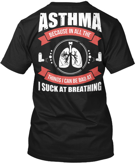 Asthma Because In All The Things I Can Be Bad At I Suck At Breathing Black T-Shirt Back