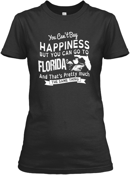 You Can't Buy Happiness But You Can Go To Florida And That's Pretty Much The Same Thing Black T-Shirt Front