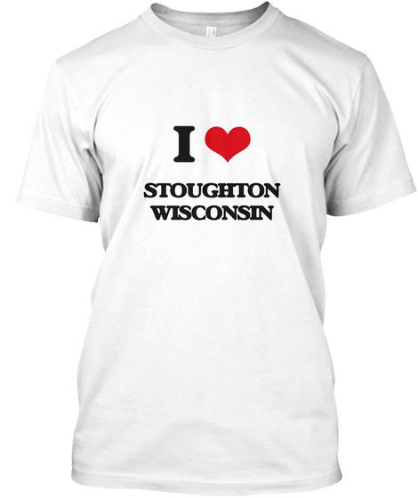 I Love Stoughton Wisconsin White T-Shirt Front