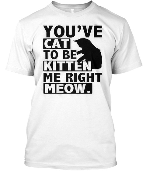 You Have Cat To Be Kitten Me Right Meow White T-Shirt Front