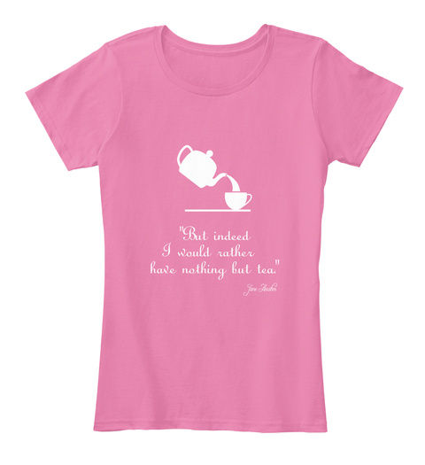 But Indeed I Would Rather Have Nothing But Tea True Pink T-Shirt Front