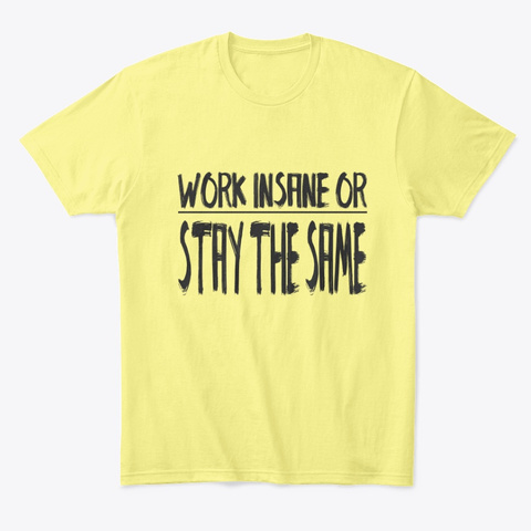 Work Insane Or Stay The Same Lemon Yellow  T-Shirt Front