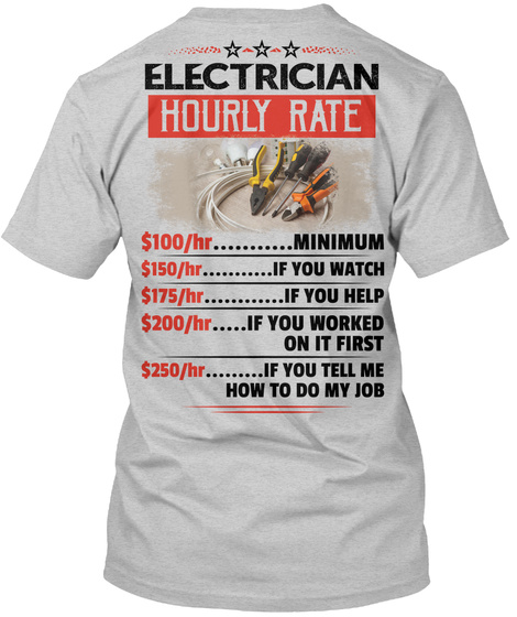 Electrician Hourly Rate $100/Hr....Minimum $150/Hr....If You Watch $175/Hr....If You Help $200/Hr.... If You Worked... Light Steel T-Shirt Back
