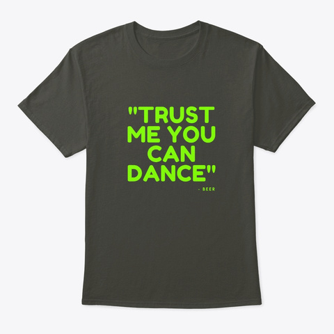 Trust Me You Can Dance   Beer Smoke Gray T-Shirt Front