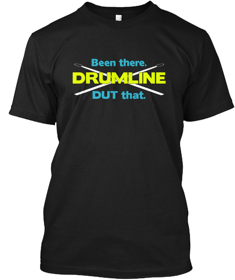 Been There. Drumline Dut That. Black T-Shirt Front
