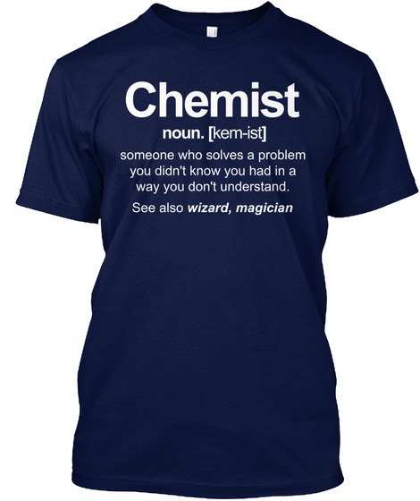 Chemist Noun. [Kem Ist] Someone Who Solves A Problem You Didn't Know You Had In A Way You Don't Understand. See Also... Navy T-Shirt Front