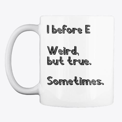 I Befoer E Weird But True Rule Mug White T-Shirt Front