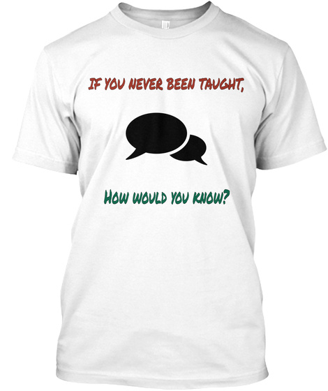 If You Never Been Taught, How Would You Know? White T-Shirt Front