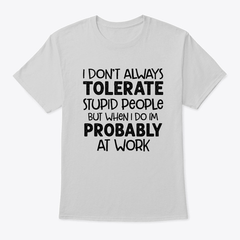I Don't Always Tolerate Stupid People Light Steel T-Shirt Front