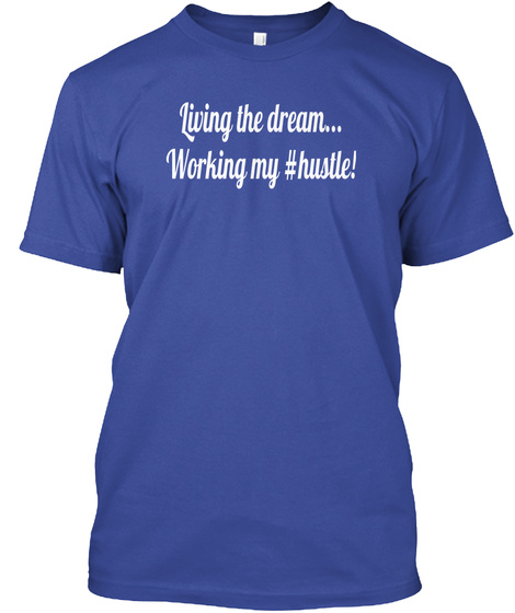 Living The Dream... Working My #Hustle! Deep Royal T-Shirt Front