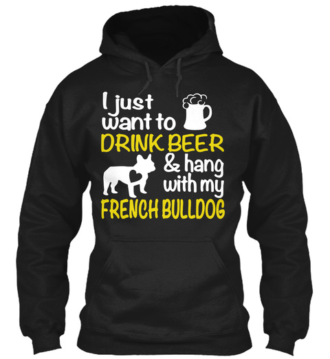 I Just Want To Drink Beer And Hang With My French Bulldog Black T-Shirt Front