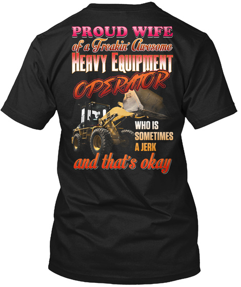 Proud Wife Of A Freakin' Awesome Heavy Equipment Operator Who Is Sometimes A Jerk And That's Okay Black T-Shirt Back