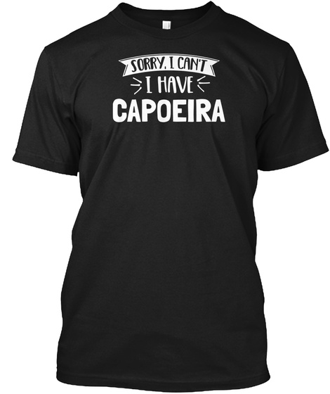 Sorry, I Can't I Have Capoeira Black T-Shirt Front