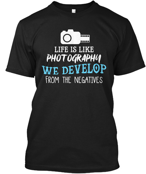 Life Is Like Photography We Develop From The Negatives Black T-Shirt Front