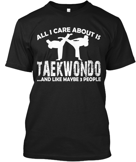 All I Care About Is Taekwondo And Like Maybe 3 People Black T-Shirt Front