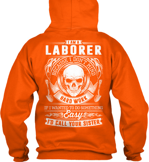 I Am A Laborer Because I Don't Mind Hard Work If I Wanted To Do Something Easy I'd Call Your Sister Safety Orange T-Shirt Back
