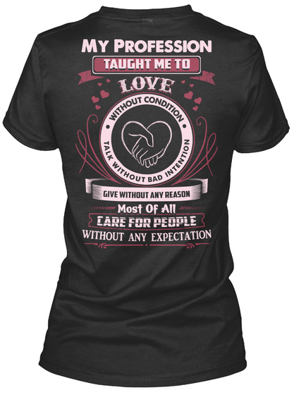 My Profession Taught Me To Love Without Condition Talk Without Bad Intention Give Without Any Reason Most Of All Care... Black T-Shirt Back