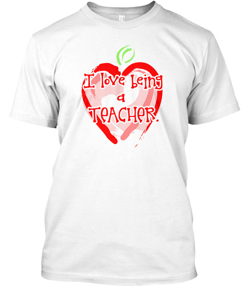 I Love Being A Teacher White T-Shirt Front